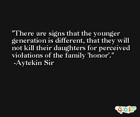 There are signs that the younger generation is different, that they will not kill their daughters for perceived violations of the family 'honor'. -Aytekin Sir
