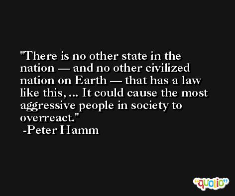 There is no other state in the nation — and no other civilized nation on Earth — that has a law like this, ... It could cause the most aggressive people in society to overreact. -Peter Hamm
