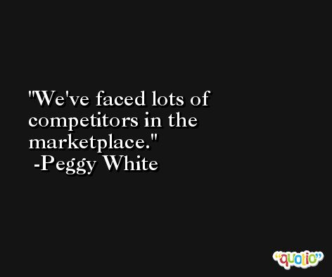 We've faced lots of competitors in the marketplace. -Peggy White