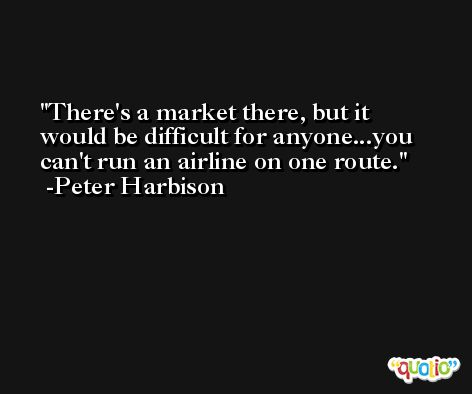 There's a market there, but it would be difficult for anyone...you can't run an airline on one route. -Peter Harbison