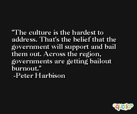 The culture is the hardest to address. That's the belief that the government will support and bail them out. Across the region, governments are getting bailout burnout. -Peter Harbison