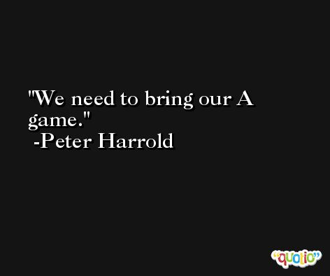 We need to bring our A game. -Peter Harrold