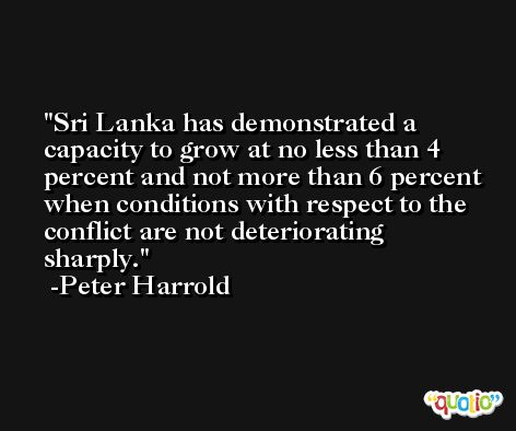 Sri Lanka has demonstrated a capacity to grow at no less than 4 percent and not more than 6 percent when conditions with respect to the conflict are not deteriorating sharply. -Peter Harrold