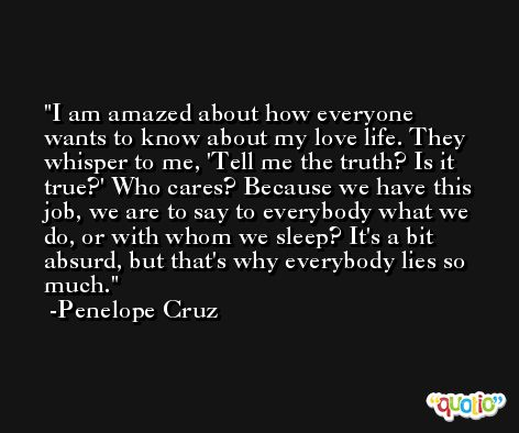 I am amazed about how everyone wants to know about my love life. They whisper to me, 'Tell me the truth? Is it true?' Who cares? Because we have this job, we are to say to everybody what we do, or with whom we sleep? It's a bit absurd, but that's why everybody lies so much. -Penelope Cruz