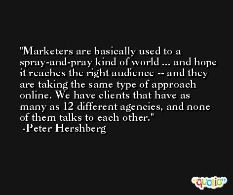 Marketers are basically used to a spray-and-pray kind of world ... and hope it reaches the right audience -- and they are taking the same type of approach online. We have clients that have as many as 12 different agencies, and none of them talks to each other. -Peter Hershberg