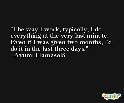 The way I work, typically, I do everything at the very last minute. Even if I was given two months, I'd do it in the last three days. -Ayumi Hamasaki