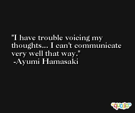 I have trouble voicing my thoughts... I can't communicate very well that way. -Ayumi Hamasaki
