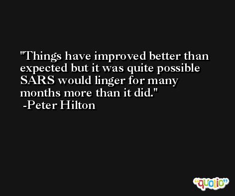 Things have improved better than expected but it was quite possible SARS would linger for many months more than it did. -Peter Hilton