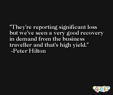 They're reporting significant loss but we've seen a very good recovery in demand from the business traveller and that's high yield. -Peter Hilton