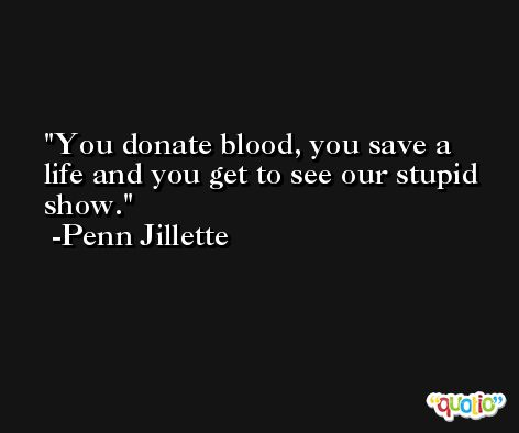 You donate blood, you save a life and you get to see our stupid show. -Penn Jillette