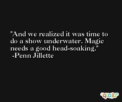 And we realized it was time to do a show underwater. Magic needs a good head-soaking. -Penn Jillette