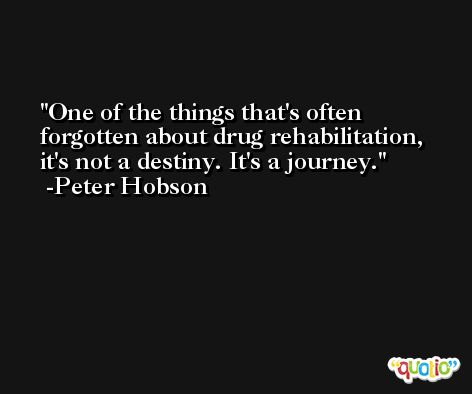 One of the things that's often forgotten about drug rehabilitation, it's not a destiny. It's a journey. -Peter Hobson