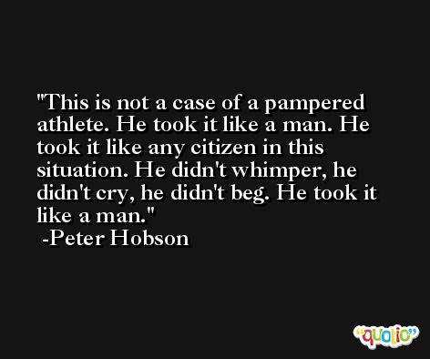 This is not a case of a pampered athlete. He took it like a man. He took it like any citizen in this situation. He didn't whimper, he didn't cry, he didn't beg. He took it like a man. -Peter Hobson