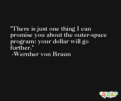 There is just one thing I can promise you about the outer-space program: your dollar will go further. -Wernher von Braun
