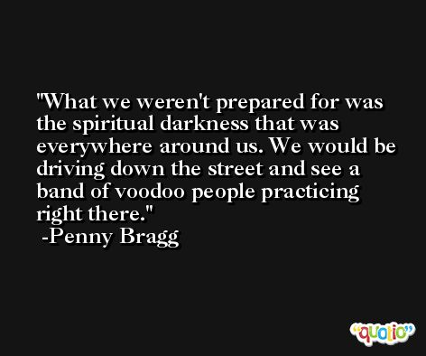 What we weren't prepared for was the spiritual darkness that was everywhere around us. We would be driving down the street and see a band of voodoo people practicing right there. -Penny Bragg