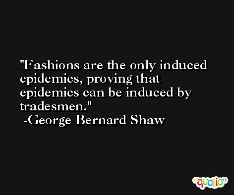 Fashions are the only induced epidemics, proving that epidemics can be induced by tradesmen. -George Bernard Shaw