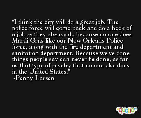 I think the city will do a great job. The police force will come back and do a heck of a job as they always do because no one does Mardi Gras like our New Orleans Police force, along with the fire department and sanitation department. Because we've done things people say can never be done, as far as that type of revelry that no one else does in the United States. -Penny Larsen