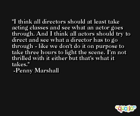 I think all directors should at least take acting classes and see what an actor goes through. And I think all actors should try to direct and see what a director has to go through - like we don't do it on purpose to take three hours to light the scene. I'm not thrilled with it either but that's what it takes. -Penny Marshall