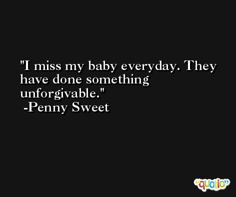 I miss my baby everyday. They have done something unforgivable. -Penny Sweet