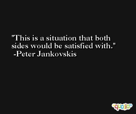 This is a situation that both sides would be satisfied with. -Peter Jankovskis