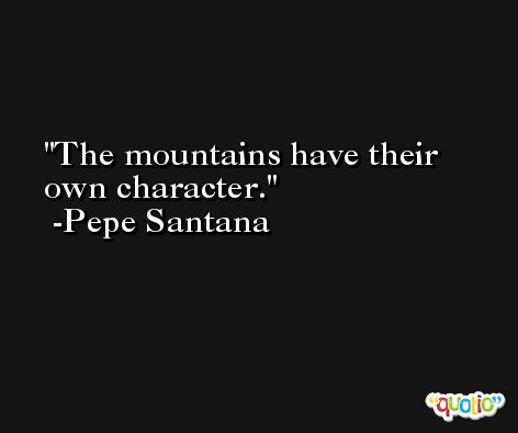 The mountains have their own character. -Pepe Santana