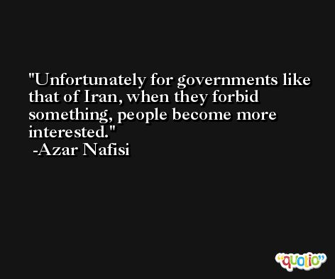 Unfortunately for governments like that of Iran, when they forbid something, people become more interested. -Azar Nafisi