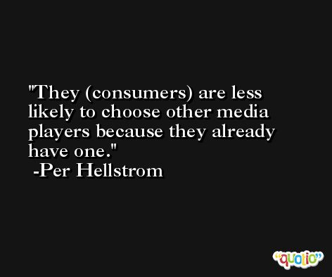 They (consumers) are less likely to choose other media players because they already have one. -Per Hellstrom