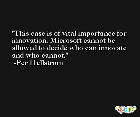 This case is of vital importance for innovation. Microsoft cannot be allowed to decide who can innovate and who cannot. -Per Hellstrom