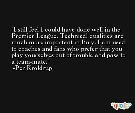 I still feel I could have done well in the Premier League. Technical qualities are much more important in Italy. I am used to coaches and fans who prefer that you play yourselves out of trouble and pass to a team-mate. -Per Kroldrup