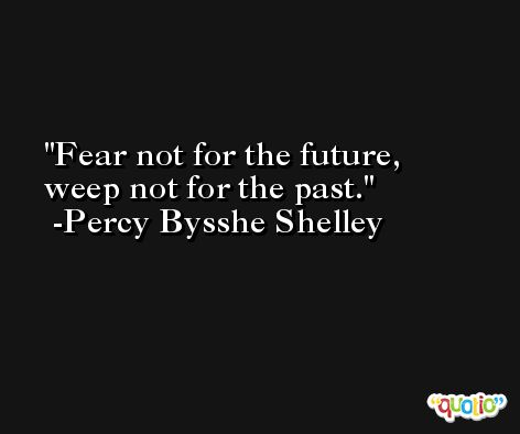 Fear not for the future, weep not for the past. -Percy Bysshe Shelley
