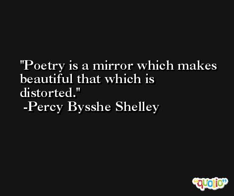 Poetry is a mirror which makes beautiful that which is distorted. -Percy Bysshe Shelley