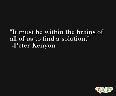 It must be within the brains of all of us to find a solution. -Peter Kenyon