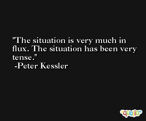 The situation is very much in flux. The situation has been very tense. -Peter Kessler