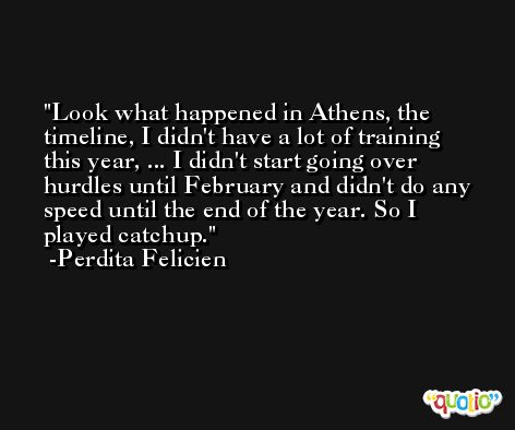 Look what happened in Athens, the timeline, I didn't have a lot of training this year, ... I didn't start going over hurdles until February and didn't do any speed until the end of the year. So I played catchup. -Perdita Felicien