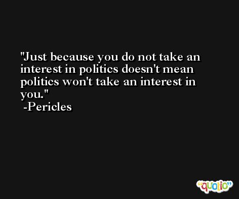 Just because you do not take an interest in politics doesn't mean politics won't take an interest in you. -Pericles