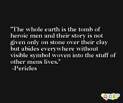 The whole earth is the tomb of heroic men and their story is not given only on stone over their clay but abides everywhere without visible symbol woven into the stuff of other mens lives. -Pericles