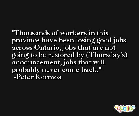 Thousands of workers in this province have been losing good jobs across Ontario, jobs that are not going to be restored by (Thursday's) announcement, jobs that will probably never come back. -Peter Kormos