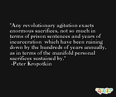 Any revolutionary agitation exacts enormous sacrifices, not so much in terms of prison sentences and years of incarceration  which have been raining down by the hundreds of years annually, as in terms of the manifold personal sacrifices sustained by. -Peter Kropotkin