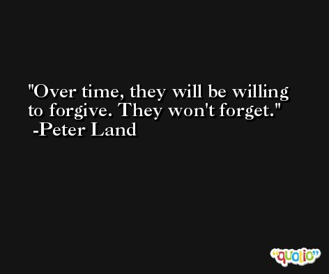 Over time, they will be willing to forgive. They won't forget. -Peter Land