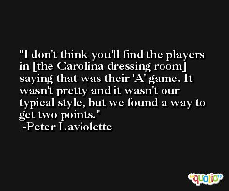 I don't think you'll find the players in [the Carolina dressing room] saying that was their 'A' game. It wasn't pretty and it wasn't our typical style, but we found a way to get two points. -Peter Laviolette