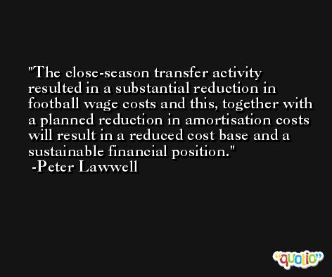 The close-season transfer activity resulted in a substantial reduction in football wage costs and this, together with a planned reduction in amortisation costs will result in a reduced cost base and a sustainable financial position. -Peter Lawwell