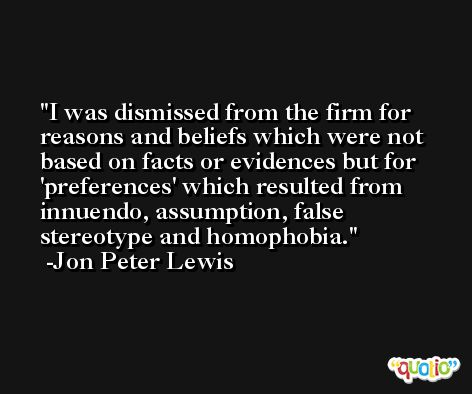 I was dismissed from the firm for reasons and beliefs which were not based on facts or evidences but for 'preferences' which resulted from innuendo, assumption, false stereotype and homophobia. -Jon Peter Lewis
