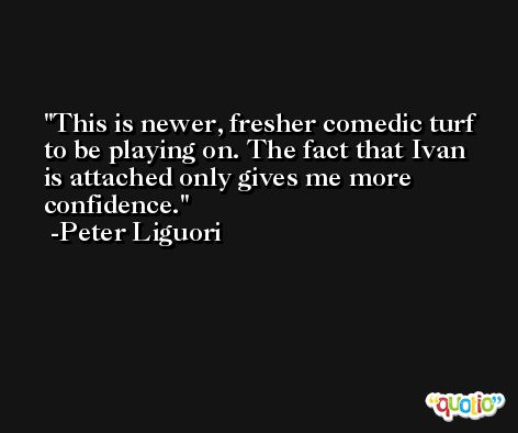 This is newer, fresher comedic turf to be playing on. The fact that Ivan is attached only gives me more confidence. -Peter Liguori