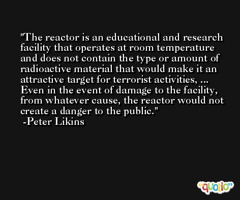 The reactor is an educational and research facility that operates at room temperature and does not contain the type or amount of radioactive material that would make it an attractive target for terrorist activities, ... Even in the event of damage to the facility, from whatever cause, the reactor would not create a danger to the public. -Peter Likins