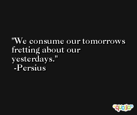 We consume our tomorrows fretting about our yesterdays. -Persius