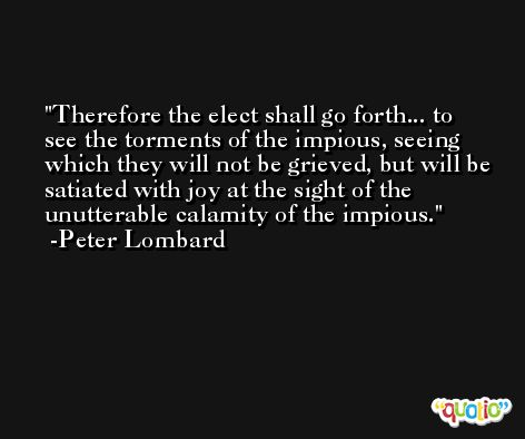 Therefore the elect shall go forth... to see the torments of the impious, seeing which they will not be grieved, but will be satiated with joy at the sight of the unutterable calamity of the impious. -Peter Lombard