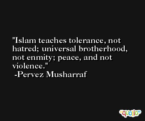 Islam teaches tolerance, not hatred; universal brotherhood, not enmity; peace, and not violence. -Pervez Musharraf