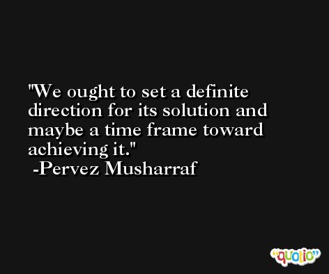 We ought to set a definite direction for its solution and maybe a time frame toward achieving it. -Pervez Musharraf