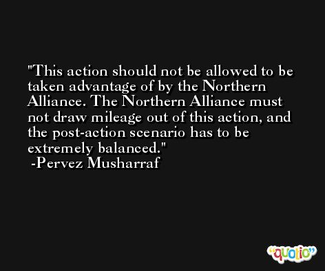 This action should not be allowed to be taken advantage of by the Northern Alliance. The Northern Alliance must not draw mileage out of this action, and the post-action scenario has to be extremely balanced. -Pervez Musharraf