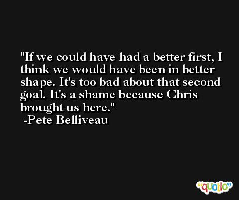 If we could have had a better first, I think we would have been in better shape. It's too bad about that second goal. It's a shame because Chris brought us here. -Pete Belliveau